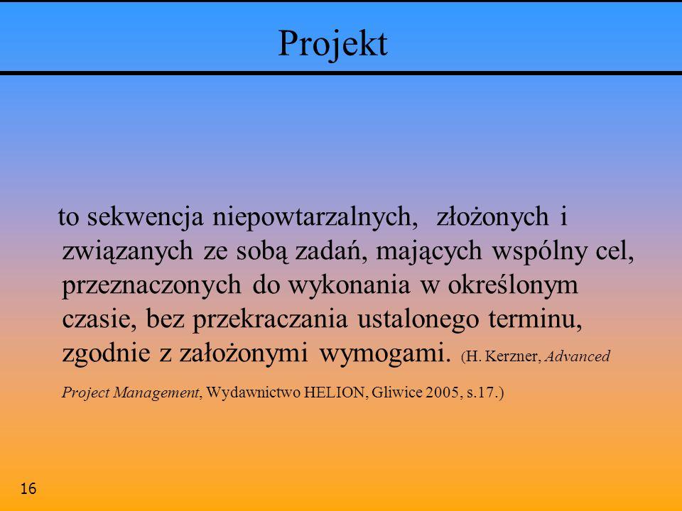 16 Projekt to sekwencja niepowtarzalnych, złożonych i związanych ze sobą zadań, mających wspólny cel, przeznaczonych do wykonania w określonym czasie,