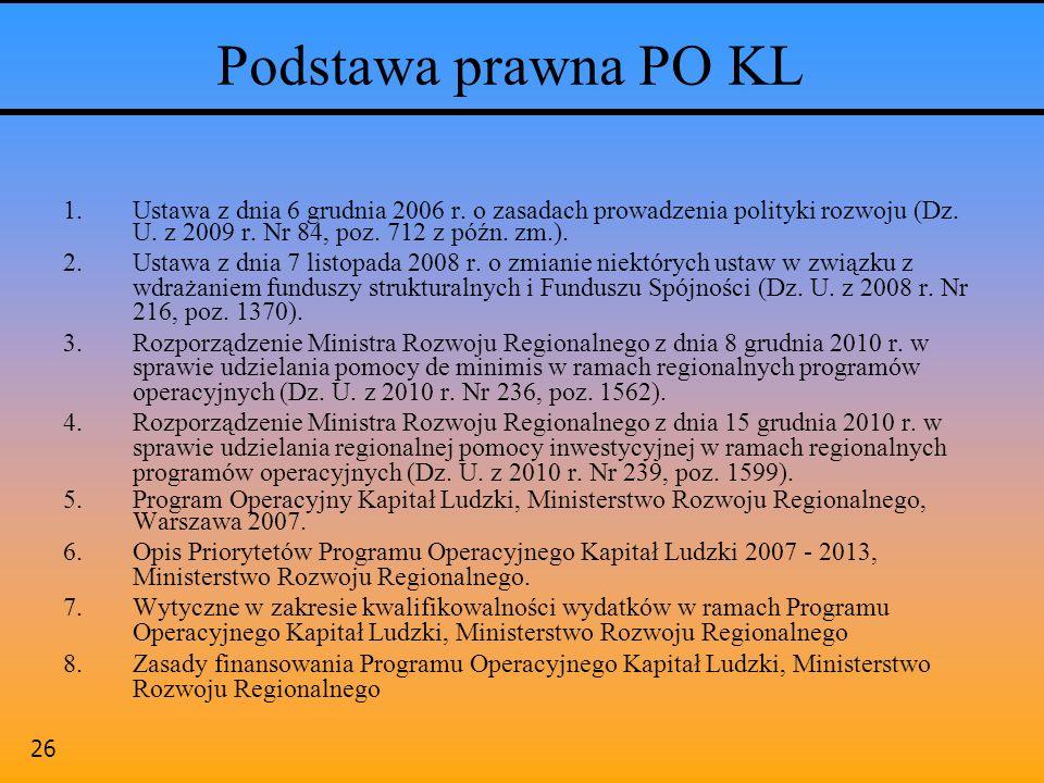 26 Podstawa prawna PO KL 1.Ustawa z dnia 6 grudnia 2006 r. o zasadach prowadzenia polityki rozwoju (Dz. U. z 2009 r. Nr 84, poz. 712 z późn. zm.). 2.U