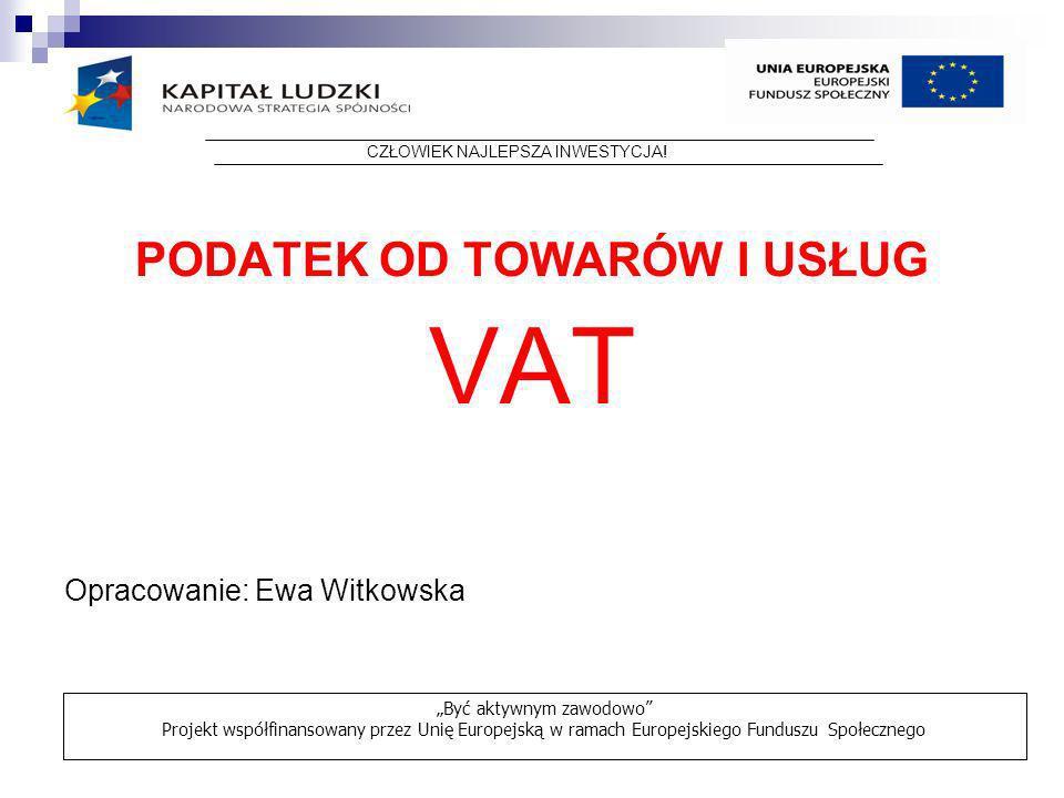 PODATEK OD TOWARÓW I USŁUG VAT Opracowanie: Ewa Witkowska CZŁOWIEK NAJLEPSZA INWESTYCJA! Być aktywnym zawodowo Projekt współfinansowany przez Unię Eur