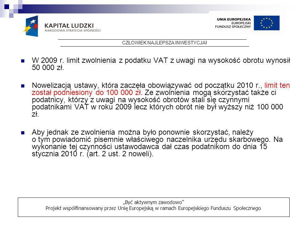 W 2009 r. limit zwolnienia z podatku VAT z uwagi na wysokość obrotu wynosił 50 000 zł. Nowelizacją ustawy, która zaczęła obowiązywać od początku 2010