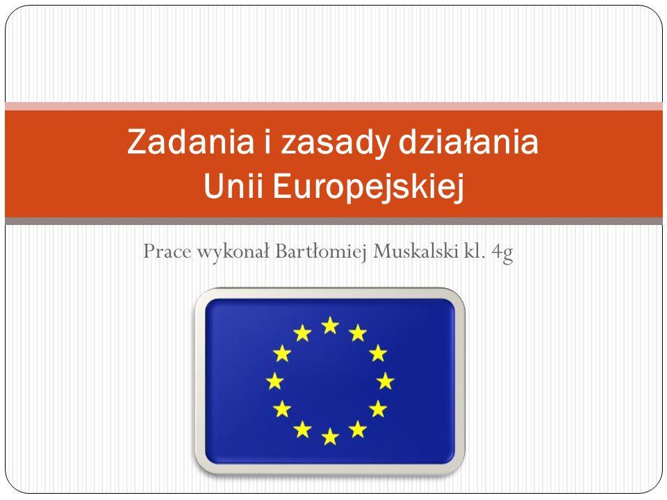 Prace wykonał Bartłomiej Muskalski kl. 4g Zadania i zasady działania Unii Europejskiej