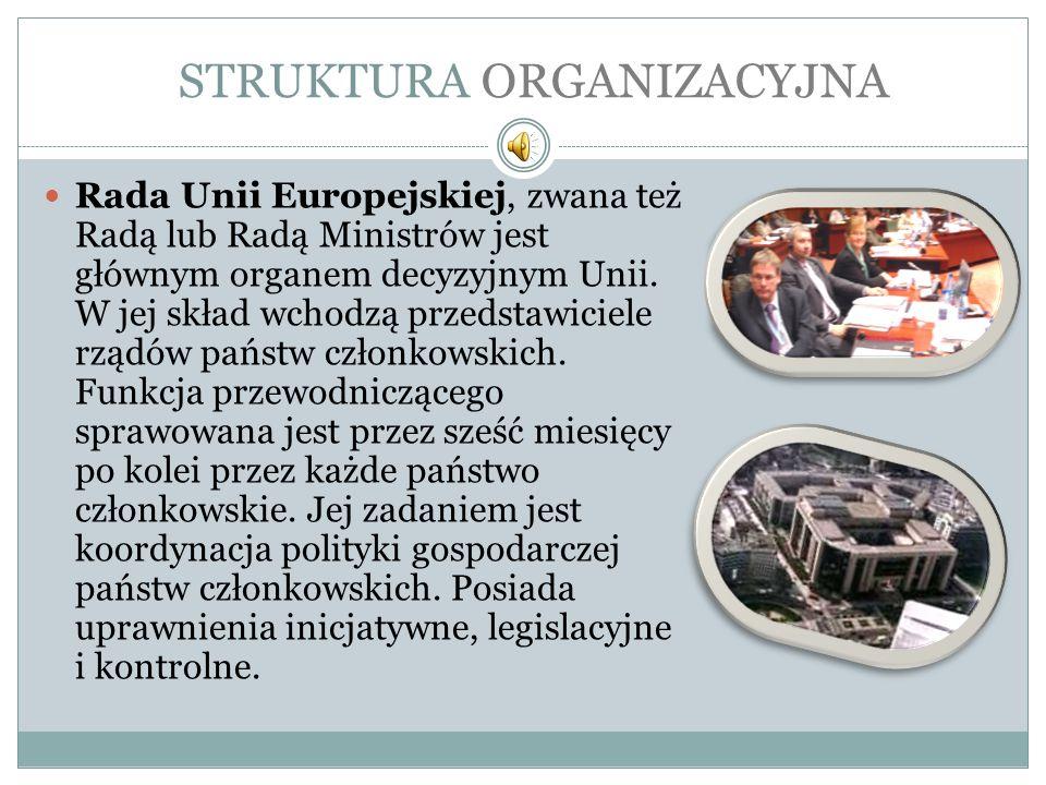 STRUKTURA ORGANIZACYJNA Rada Unii Europejskiej, zwana też Radą lub Radą Ministrów jest głównym organem decyzyjnym Unii. W jej skład wchodzą przedstawi