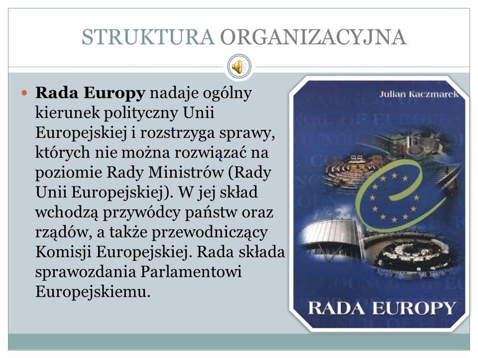 STRUKTURA ORGANIZACYJNA Rada Europy nadaje ogólny kierunek polityczny Unii Europejskiej i rozstrzyga sprawy, których nie można rozwiązać na poziomie R