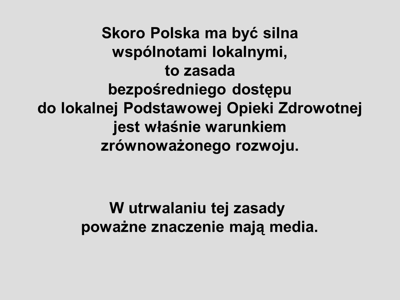 Skoro Polska ma być silna wspólnotami lokalnymi, to zasada bezpośredniego dostępu do lokalnej Podstawowej Opieki Zdrowotnej jest właśnie warunkiem zró