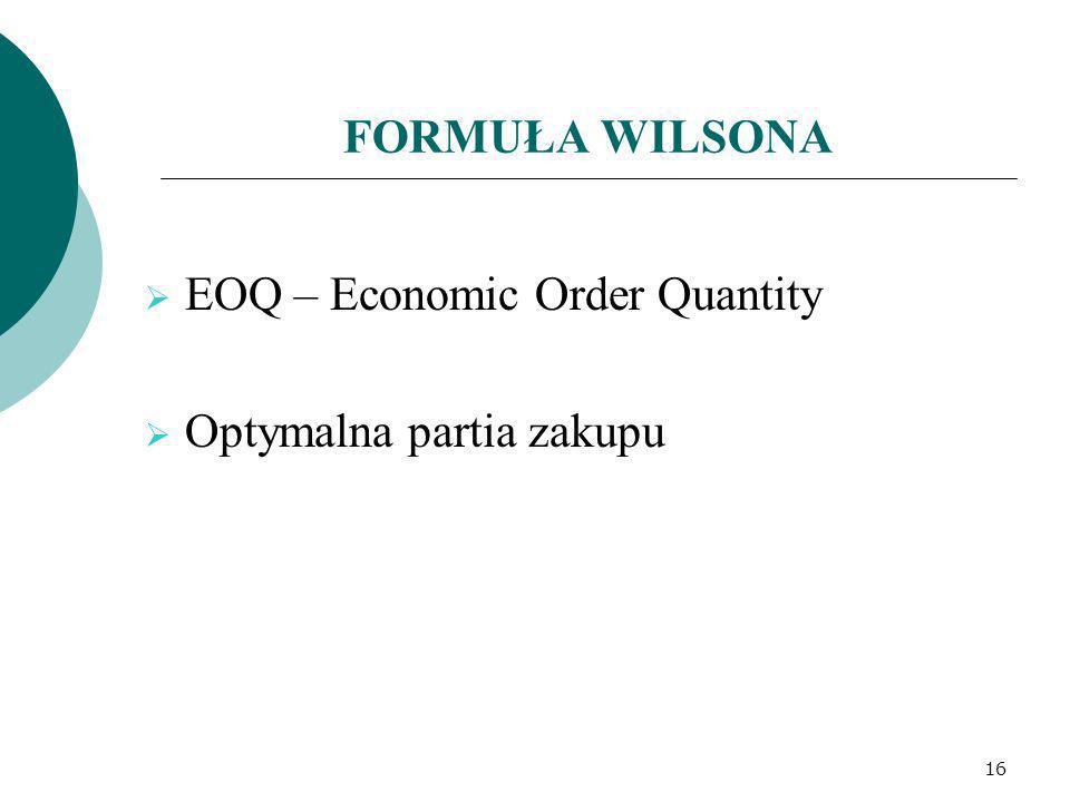 FORMUŁA WILSONA EOQ – Economic Order Quantity Optymalna partia zakupu 16