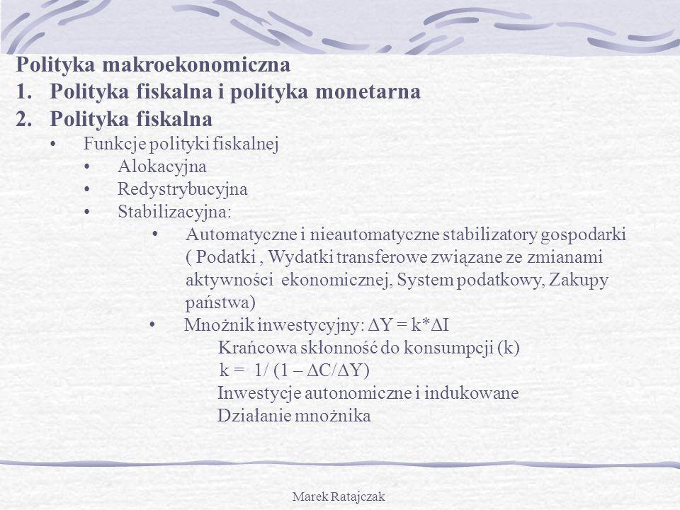 Marek Ratajczak Polityka makroekonomiczna 1.Polityka fiskalna i polityka monetarna 2.Polityka fiskalna Funkcje polityki fiskalnej Alokacyjna Redystryb