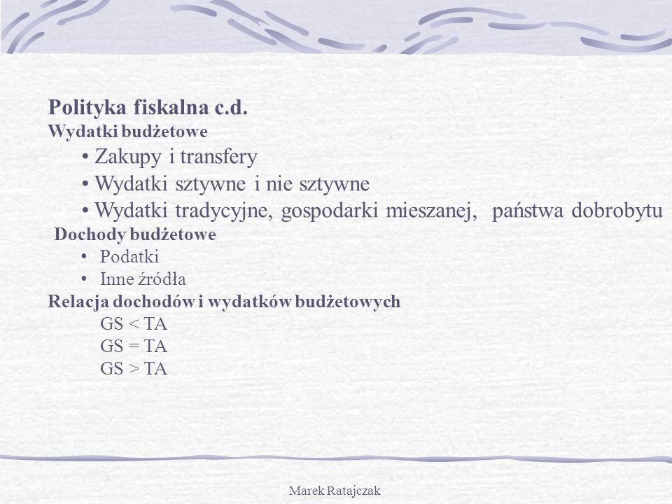 Marek Ratajczak Polityka fiskalna c.d. Wydatki budżetowe Zakupy i transfery Wydatki sztywne i nie sztywne Wydatki tradycyjne, gospodarki mieszanej, pa
