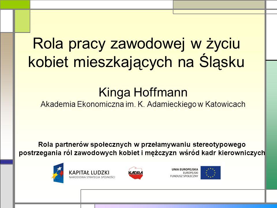 Rola pracy zawodowej w życiu kobiet mieszkających na Śląsku Kinga Hoffmann Akademia Ekonomiczna im. K. Adamieckiego w Katowicach Rola partnerów społec