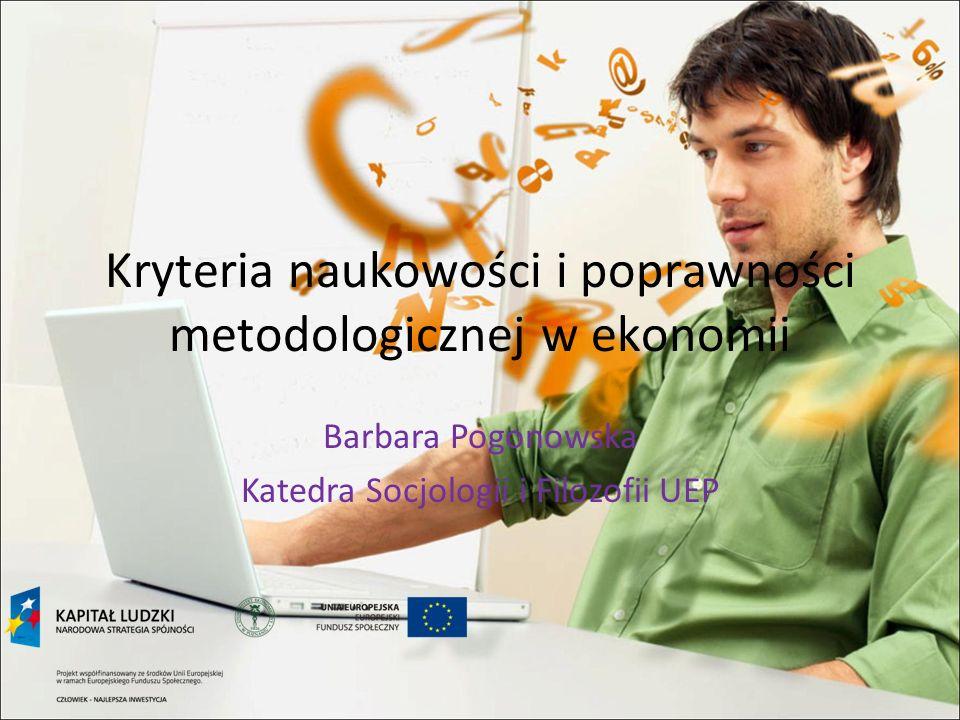 Kryteria naukowości i poprawności metodologicznej w ekonomii Barbara Pogonowska Katedra Socjologii i Filozofii UEP