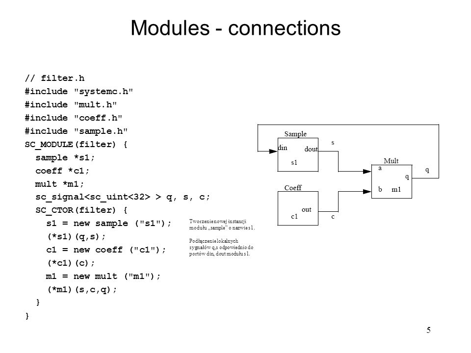 6 Modules – named connections Przykład 1: SC_MODULE(filter) { sample *s1; coeff *c1; mult *m1; sc_signal > q, s, c; SC_CTOR(filter) { s1 = new sample ( s1 ); s1->din(q); s1->dout(s); c1 = new coeff ( c1 ); c1->out(c); m1 = new mult ( m1 ); m1->a(s); m1->b(c); m1->q(q); } Przykład 2: int sc_main(int argc, char* argv[]) { sc_signal > dout1, dout2, dcntr; sc_signal rst; counter_tb CNTR_TB( counter_tb ); // Instantiate Test Bench CNTR_TB.cnt(dcntr); ror DUT( ror ); // Instantiate Device Under Test DUT.din(dcntr); DUT.dout1(dout1); DUT.dout2(dout2); DUT.reset(rst); // Run simulation: rst=SC_LOGIC_1; sc_start(15, SC_NS); rst=SC_LOGIC_0; sc_start();