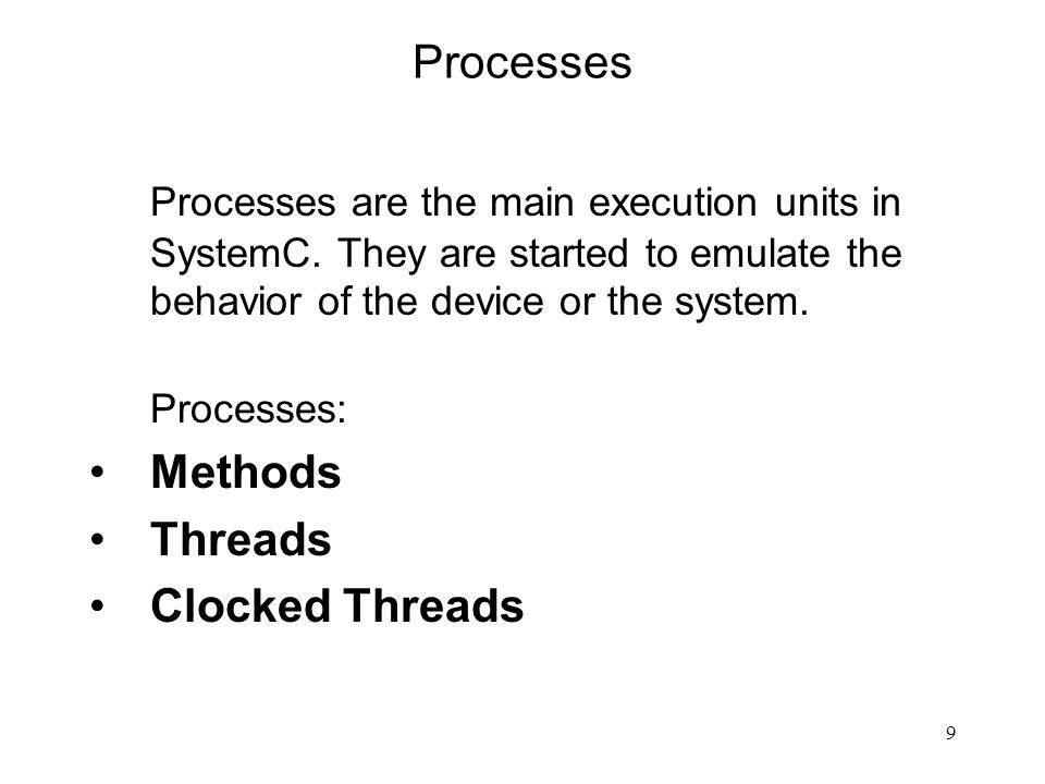 9 Processes Processes are the main execution units in SystemC. They are started to emulate the behavior of the device or the system. Processes: Method
