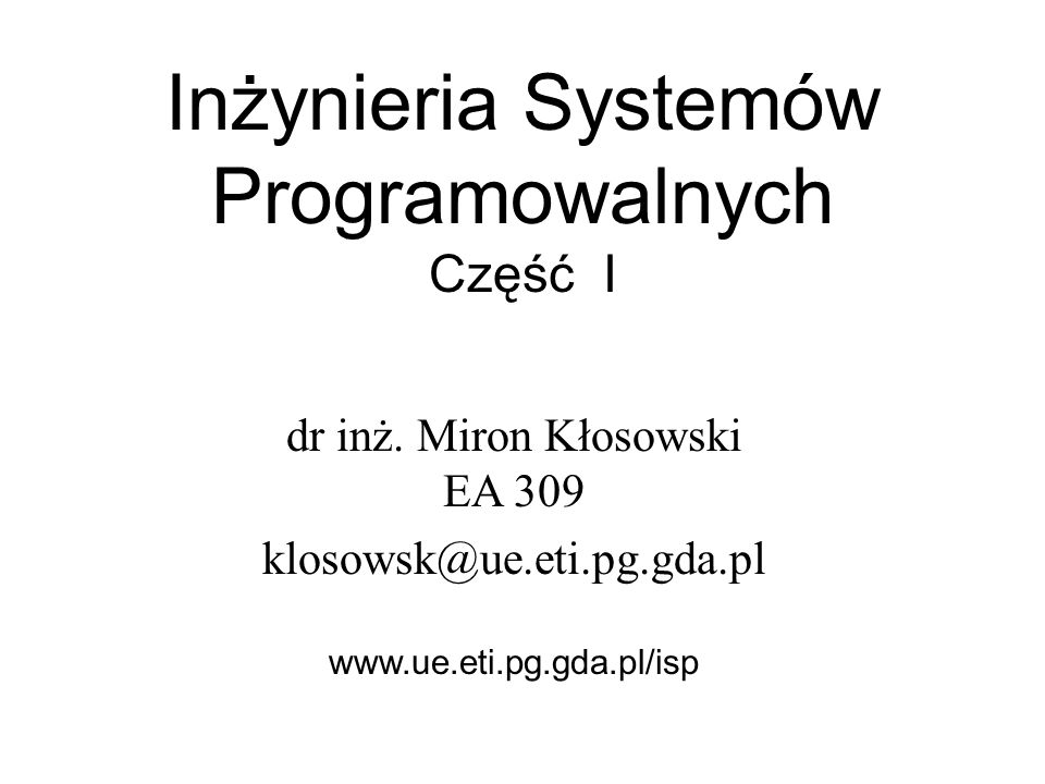 Inżynieria Systemów Programowalnych Część I dr inż. Miron Kłosowski EA 309 klosowsk@ue.eti.pg.gda.pl www.ue.eti.pg.gda.pl/isp