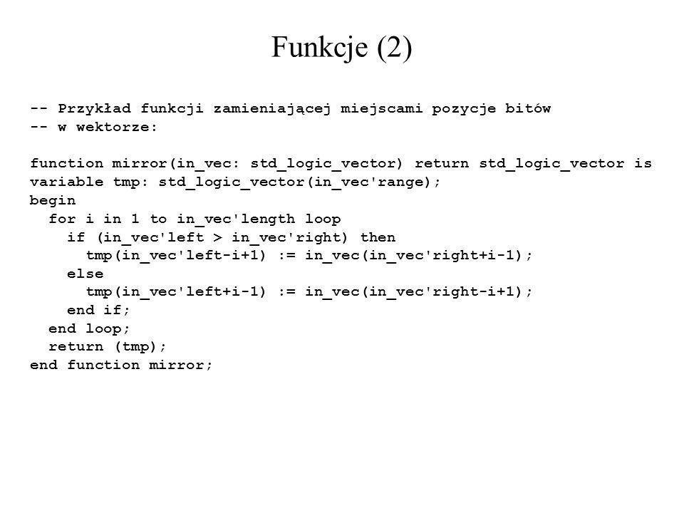 Funkcje (2) -- Przykład funkcji zamieniającej miejscami pozycje bitów -- w wektorze: function mirror(in_vec: std_logic_vector) return std_logic_vector
