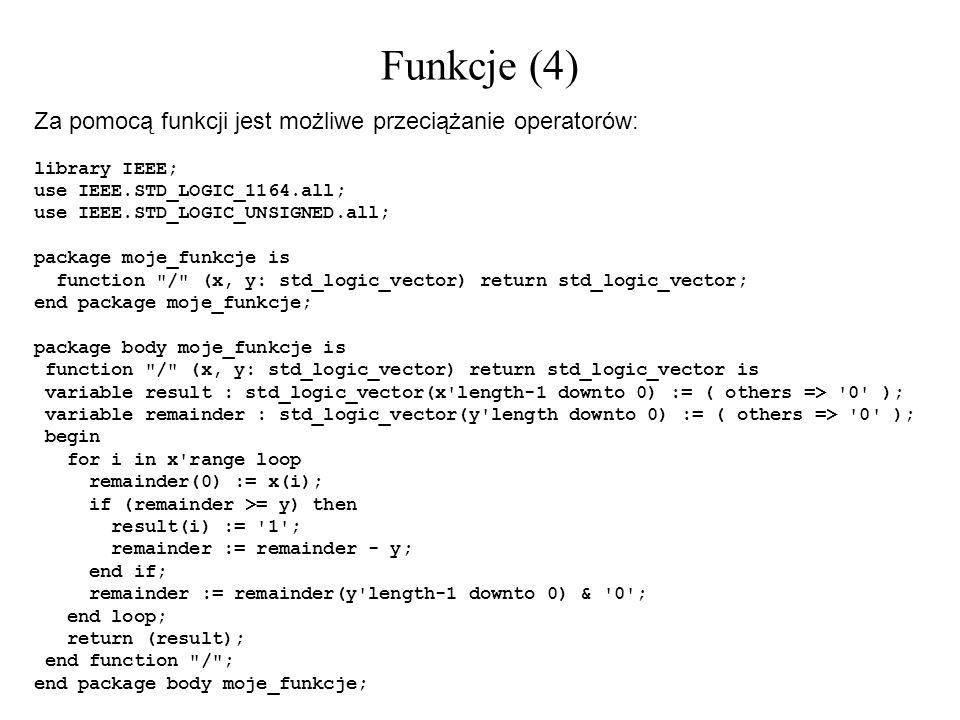 Funkcje (4) Za pomocą funkcji jest możliwe przeciążanie operatorów: library IEEE; use IEEE.STD_LOGIC_1164.all; use IEEE.STD_LOGIC_UNSIGNED.all; packag