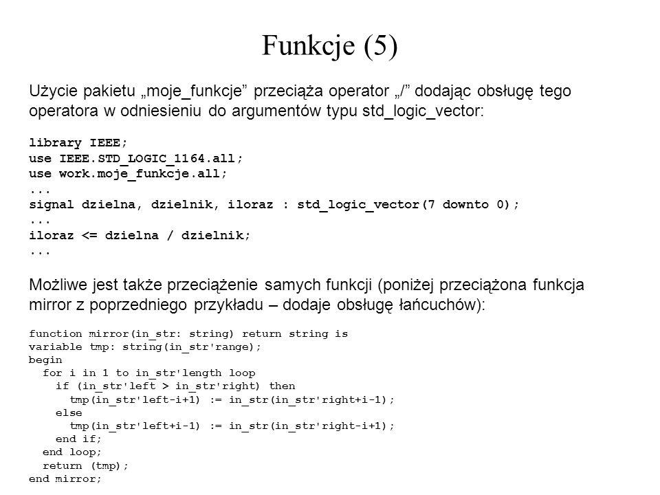 Funkcje (5) Użycie pakietu moje_funkcje przeciąża operator / dodając obsługę tego operatora w odniesieniu do argumentów typu std_logic_vector: library