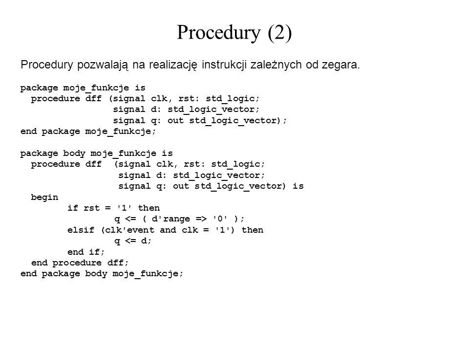 Procedury (2) Procedury pozwalają na realizację instrukcji zależnych od zegara. package moje_funkcje is procedure dff (signal clk, rst: std_logic; sig