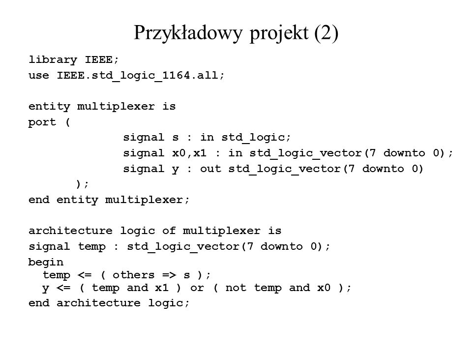 Przykładowy projekt (2) library IEEE; use IEEE.std_logic_1164.all; entity multiplexer is port ( signal s : in std_logic; signal x0,x1 : in std_logic_v