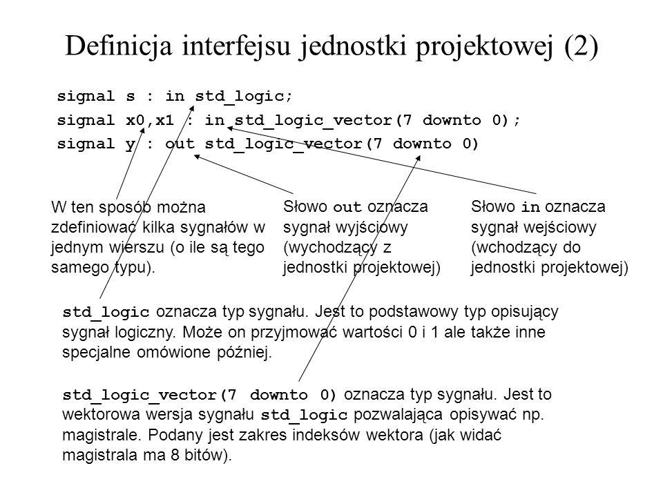 Wektory są jednowymiarowymi tablicami: signal x: std_logic_vector(7 downto 0); x <= 11001010 ; Powyższa linia jest równoważna poniższym przypisaniom poszczególnych bitów: x(7) <= 1 ; x(6) <= 1 ; x(5) <= 0 ; x(4) <= 0 ; x(3) <= 1 ; x(2) <= 0 ; x(1) <= 1 ; x(0) <= 0 ; Można deklarować wektory z dowolnym zakresem indeksów rosnącym lub malejącym.