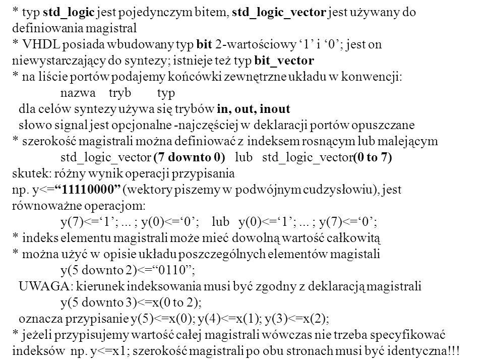 TYPY OBIEKTÓW W VHDL -PODSUMOWANIE * typy skalarne -typ całkowity -definiowany do wykonywania działań matematycznych, w standardzie zapisywany na 32 bitach: od -2 31 do +(2 31 -1) przykłady literałów całkowitych o podstawie 10: 0, 100, 1e6, -700000, 1_945_690 binarnych: 2#1111#, 2#1110_1111#, 2#1111#e2 (60) ósemkowych: 8#1234567# heksalnych: 16#F0#, 16#1#E2 (256) prawidłowe są przypisania do zmiennych lub sygnałów:x:=1; y<=-7; d:=1e4 przypisanie nieprawidłowe:z<=10.0; -typ rzeczywisty - zakres zdefiniowany przez standard: -1.0e38 do 1.0e38 przykłady literałów rzeczywistych: 100.0, -1.765, 2.234_567_78, 2.71e-9 binarnych: 2#1.101#e3 (13.0), 2#11.00_01_11# heksalnych: 16#F.F#e1 (255.0) prawidłowe przypisania wartości: x:=2.34; y<=3.14159; z<=1.9e21; przypisania nieprawidłowe:x:=2; y<=-1;