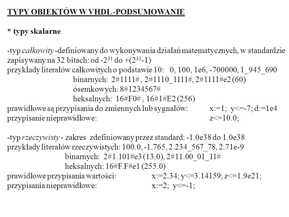 TYPY OBIEKTÓW W VHDL -PODSUMOWANIE * typy skalarne -typ całkowity -definiowany do wykonywania działań matematycznych, w standardzie zapisywany na 32 b