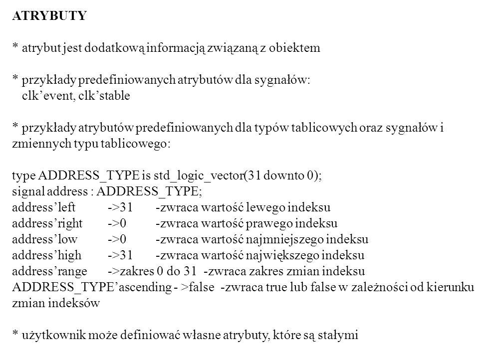 ATRYBUTY * atrybut jest dodatkową informacją związaną z obiektem * przykłady predefiniowanych atrybutów dla sygnałów: clkevent, clkstable * przykłady