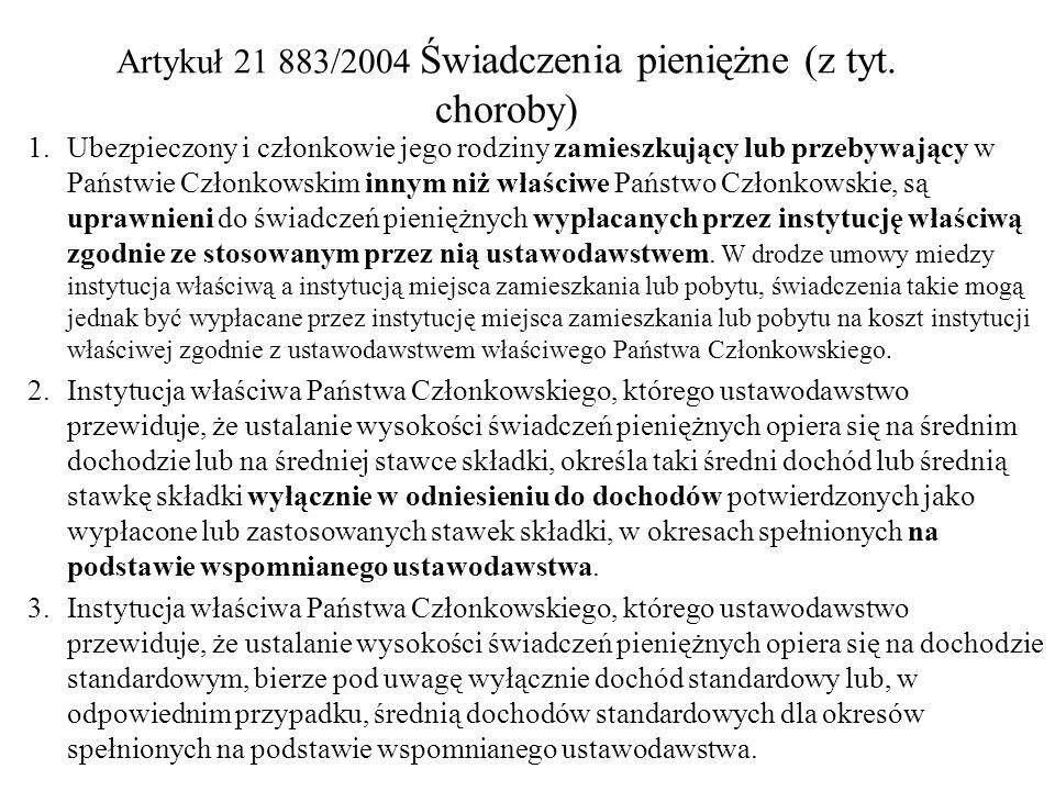 Artykuł 21 883/2004 Świadczenia pieniężne (z tyt. choroby) 1. Ubezpieczony i członkowie jego rodziny zamieszkujący lub przebywający w Państwie Członko