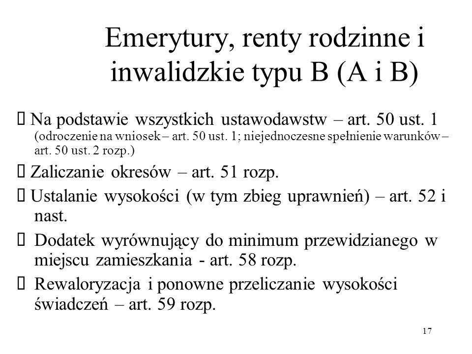 17 Emerytury, renty rodzinne i inwalidzkie typu B (A i B) Na podstawie wszystkich ustawodawstw – art. 50 ust. 1 (odroczenie na wniosek – art. 50 ust.