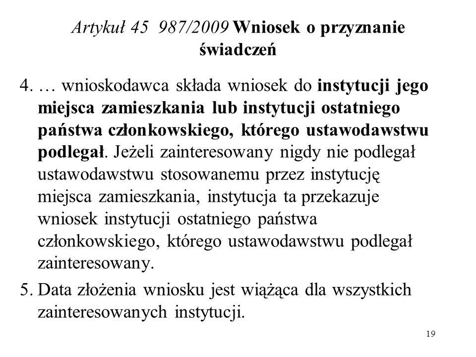 Artykuł 45 987/2009 Wniosek o przyznanie świadczeń 4. … wnioskodawca składa wniosek do instytucji jego miejsca zamieszkania lub instytucji ostatniego