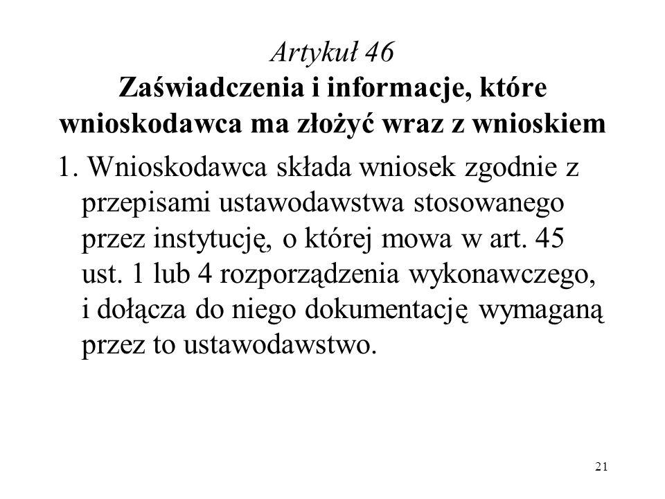Artykuł 46 Zaświadczenia i informacje, które wnioskodawca ma złożyć wraz z wnioskiem 1. Wnioskodawca składa wniosek zgodnie z przepisami ustawodawstwa