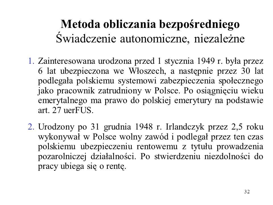 32 Metoda obliczania bezpośredniego Świadczenie autonomiczne, niezależne 1.Zainteresowana urodzona przed 1 stycznia 1949 r. była przez 6 lat ubezpiecz