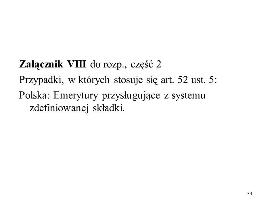 Załącznik VIII do rozp., część 2 Przypadki, w których stosuje się art. 52 ust. 5: Polska: Emerytury przysługujące z systemu zdefiniowanej składki. 34