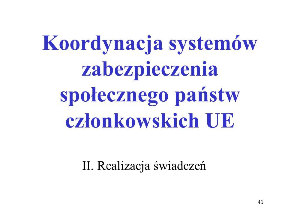 41 Koordynacja systemów zabezpieczenia społecznego państw członkowskich UE II. Realizacja świadczeń