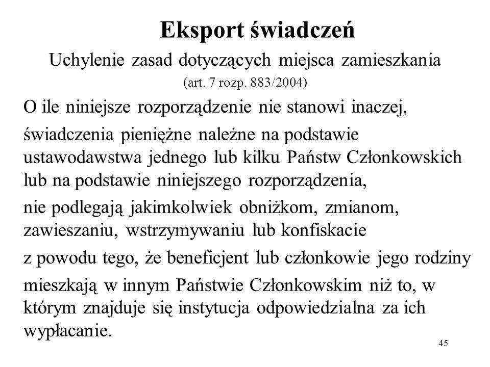 45 Eksport świadczeń Uchylenie zasad dotyczących miejsca zamieszkania (art. 7 rozp. 883/2004) O ile niniejsze rozporządzenie nie stanowi inaczej, świa