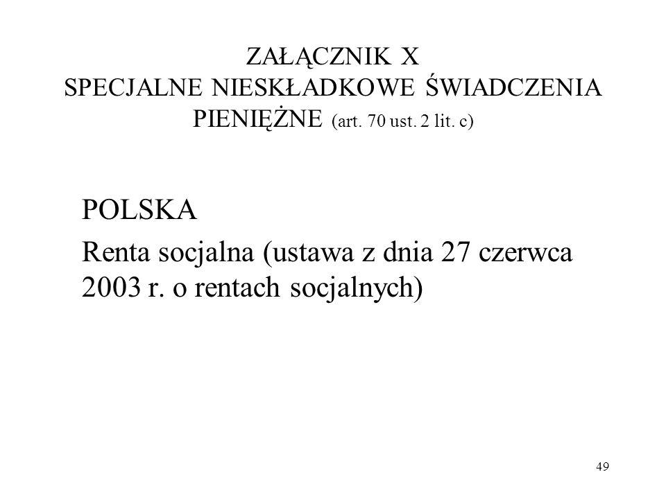 ZAŁĄCZNIK X SPECJALNE NIESKŁADKOWE ŚWIADCZENIA PIENIĘŻNE (art. 70 ust. 2 lit. c) POLSKA Renta socjalna (ustawa z dnia 27 czerwca 2003 r. o rentach soc