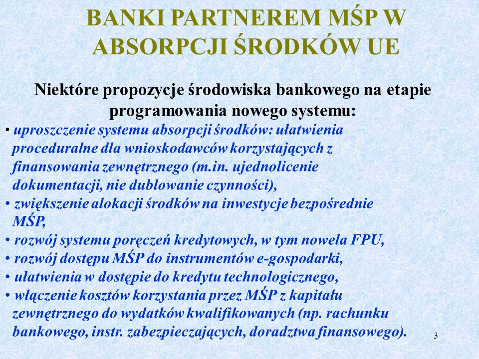 3 BANKI PARTNEREM MŚP W ABSORPCJI ŚRODKÓW UE Niektóre propozycje środowiska bankowego na etapie programowania nowego systemu: uproszczenie systemu abs