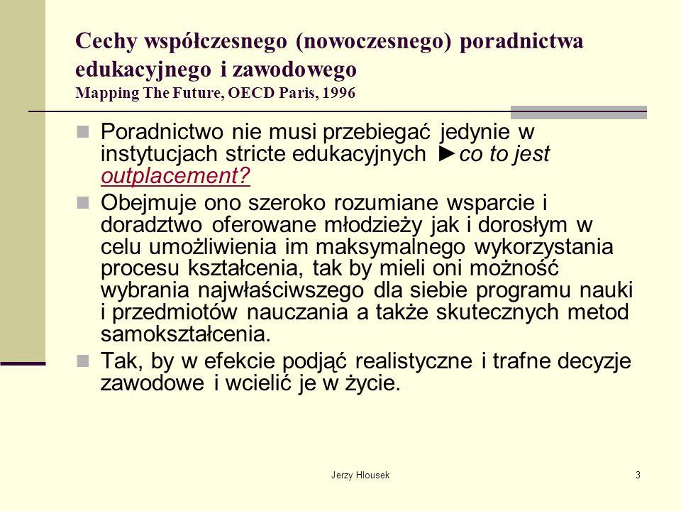 Jerzy Hlousek4 Cechy współczesnego (nowoczesnego) poradnictwa edukacyjnego i zawodowego Mapping The Future, OECD Paris, 1996 Poradnictwo zwykle dotyczy trzech aspektów: Poradnictwo edukacyjne, skoncentrowane na rozwoju intelektualnym jednostki pomocne jest w nabywaniu właściwych nawyków uczenia się, w wyborze najwłaściwszych przedmiotów i ścieżek kształcenia, wyborze rodzaju następnej szkoły, czy w skutecznym przezwyciężaniu kłopotów z uczeniem się.