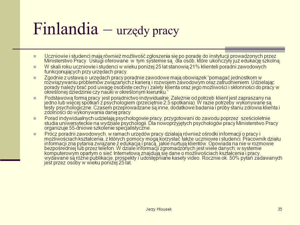 Jerzy Hlousek35 Finlandia – urzędy pracy Uczniowie i studenci mają również możliwość zgłoszenia się po poradę do instytucji prowadzonych przez Ministe