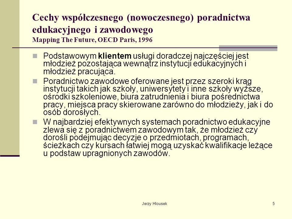 Jerzy Hlousek6 Cechy współczesnego (nowoczesnego) poradnictwa edukacyjnego i zawodowego Mapping The Future, OECD Paris, 1996 W całej koncepcji poradnictwa kluczową rolę pełni pojęcie klienta – obojętnie w jakim wieku – któremu należy pomóc we wzięciu odpowiedzialności za własną przyszłość, przygotowanego do podejmowania świadomych wyborów i decyzji w oparciu o samoświadomość i uzyskane informacje.
