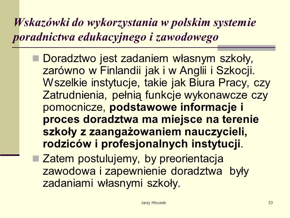 Jerzy Hlousek53 Wskazówki do wykorzystania w polskim systemie poradnictwa edukacyjnego i zawodowego Doradztwo jest zadaniem własnym szkoły, zarówno w