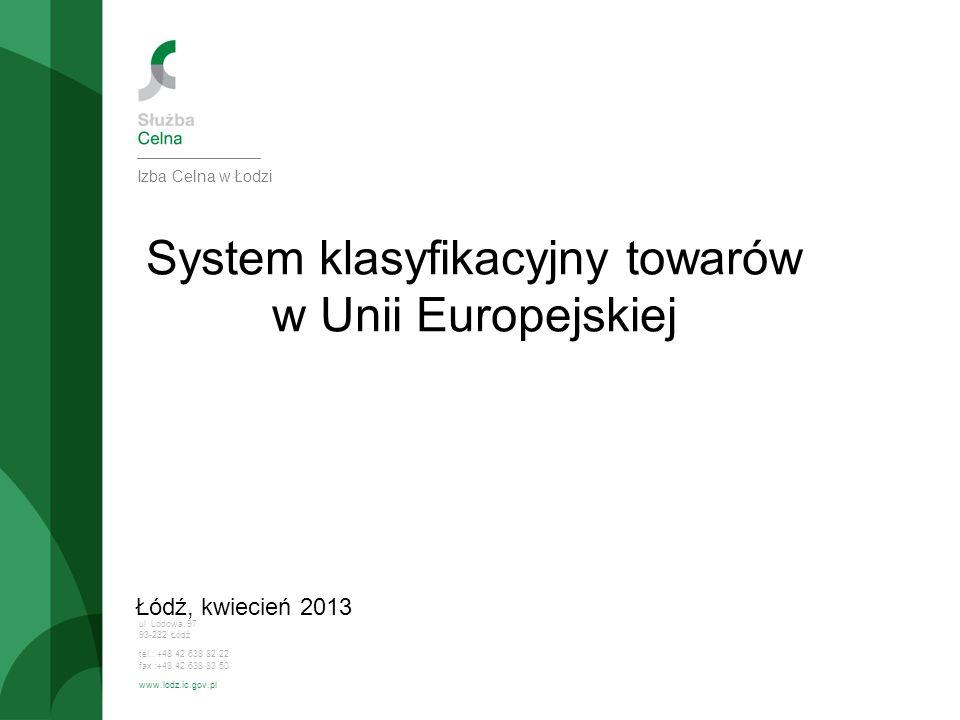 ul. Lodowa 97 93-232 Łódź tel.: +48 42 638 82 22 fax :+48 42 638 83 50 www.lodz.ic.gov.pl System klasyfikacyjny towarów w Unii Europejskiej Łódź, kwie