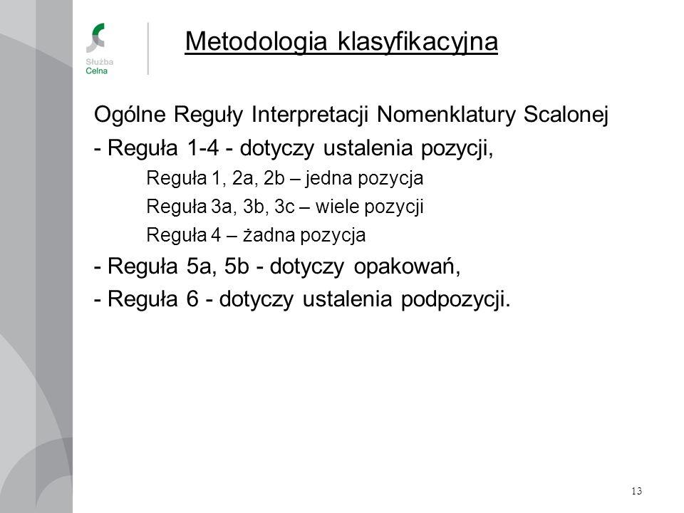 13 Metodologia klasyfikacyjna Ogólne Reguły Interpretacji Nomenklatury Scalonej - Reguła 1-4 - dotyczy ustalenia pozycji, Reguła 1, 2a, 2b – jedna poz