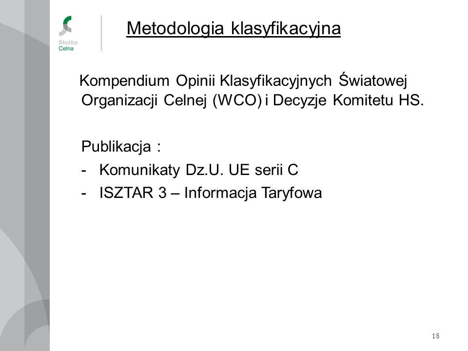 18 Metodologia klasyfikacyjna Kompendium Opinii Klasyfikacyjnych Światowej Organizacji Celnej (WCO) i Decyzje Komitetu HS. Publikacja : - Komunikaty D