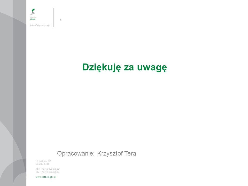 , Dziękuję za uwagę Opracowanie: Krzysztof Tera Izba Celna w Łodzi ul. Lodowa 97 93-232 Łódź tel.: +48 42 638 82 22 fax :+48 42 638 83 50 www.lodz.ic.