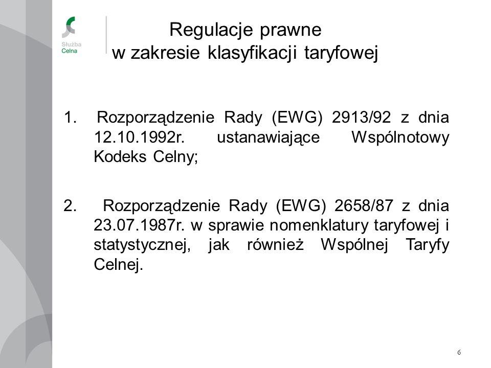 6 Regulacje prawne w zakresie klasyfikacji taryfowej 1. Rozporządzenie Rady (EWG) 2913/92 z dnia 12.10.1992r. ustanawiające Wspólnotowy Kodeks Celny;