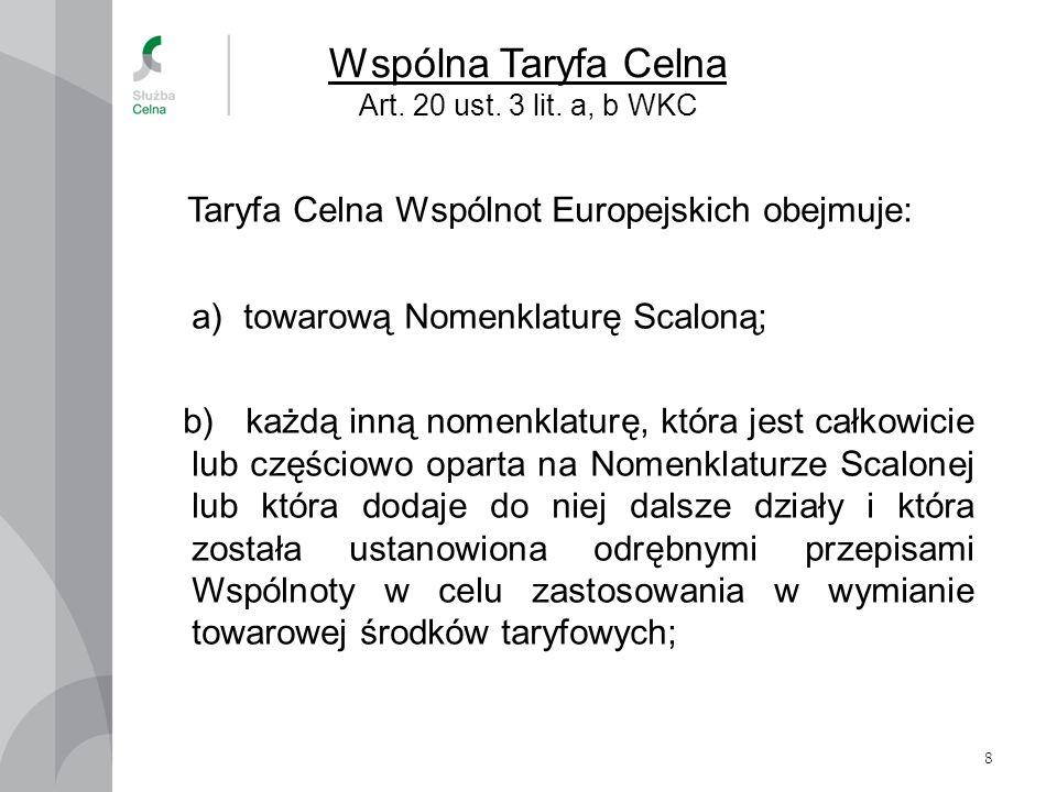 8 Wspólna Taryfa Celna Art. 20 ust. 3 lit. a, b WKC Taryfa Celna Wspólnot Europejskich obejmuje: a)towarową Nomenklaturę Scaloną; b) każdą inną nomenk