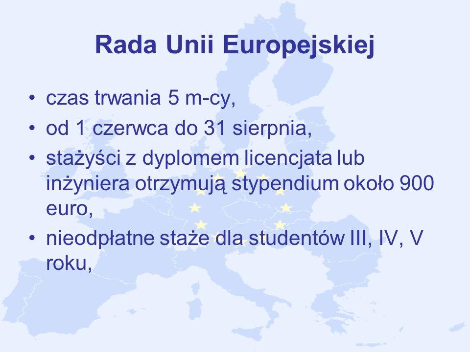 Rada Unii Europejskiej czas trwania 5 m-cy, od 1 czerwca do 31 sierpnia, stażyści z dyplomem licencjata lub inżyniera otrzymują stypendium około 900 e