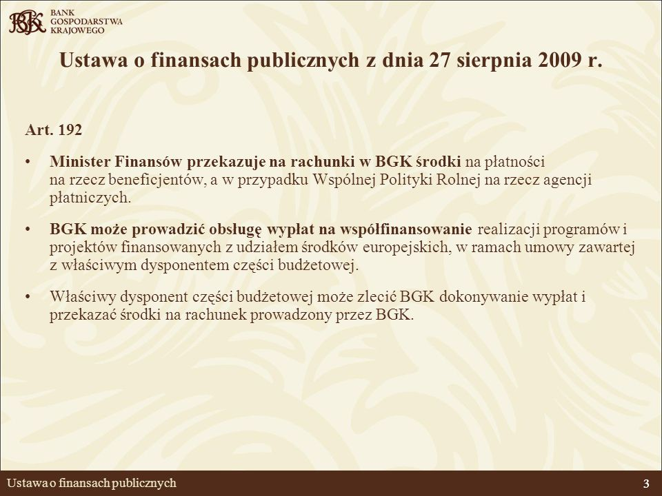 3 Ustawa o finansach publicznych Ustawa o finansach publicznych z dnia 27 sierpnia 2009 r. Art. 192 Minister Finansów przekazuje na rachunki w BGK śro