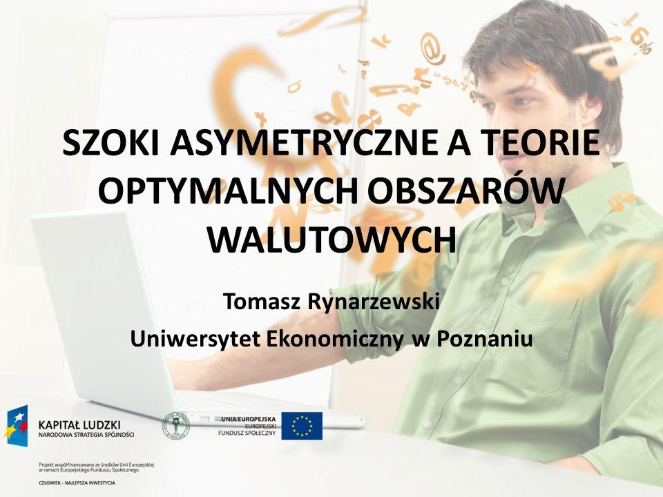 SZOKI ASYMETRYCZNE A TEORIE OPTYMALNYCH OBSZARÓW WALUTOWYCH Tomasz Rynarzewski Uniwersytet Ekonomiczny w Poznaniu
