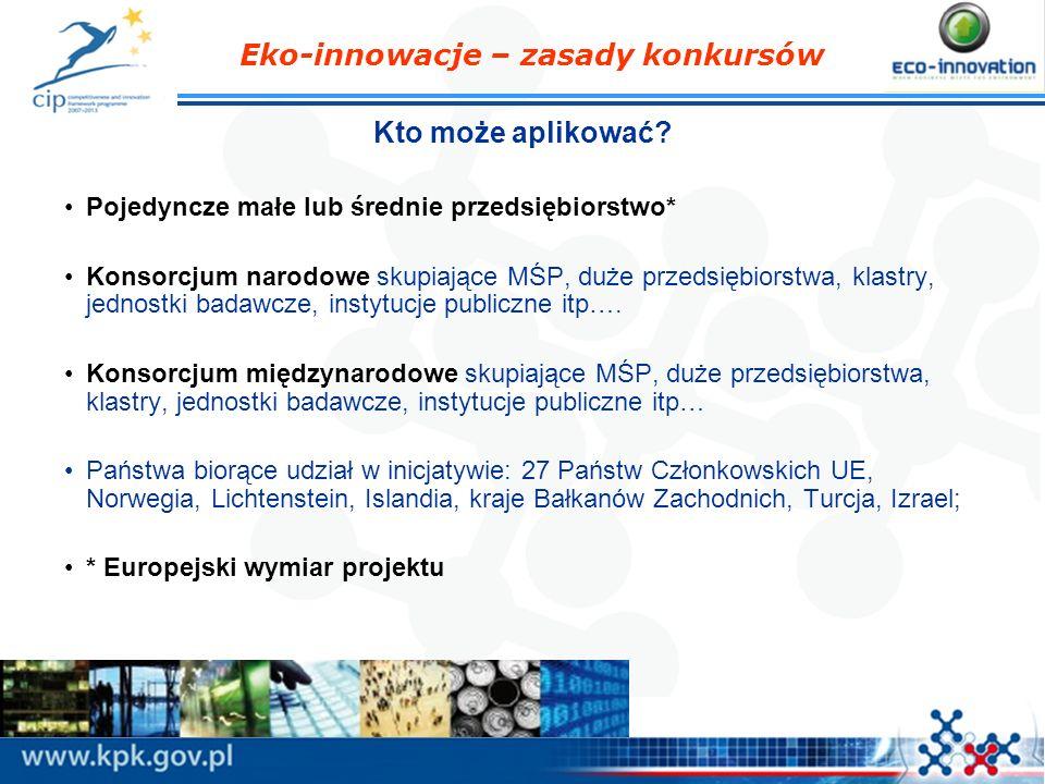 Eko-innowacje – zasady konkursów Kto może aplikować? Pojedyncze małe lub średnie przedsiębiorstwo* Konsorcjum narodowe skupiające MŚP, duże przedsiębi