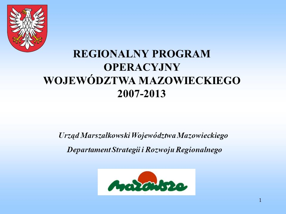 1 REGIONALNY PROGRAM OPERACYJNY WOJEWÓDZTWA MAZOWIECKIEGO 2007-2013 Urząd Marszałkowski Województwa Mazowieckiego Departament Strategii i Rozwoju Regi